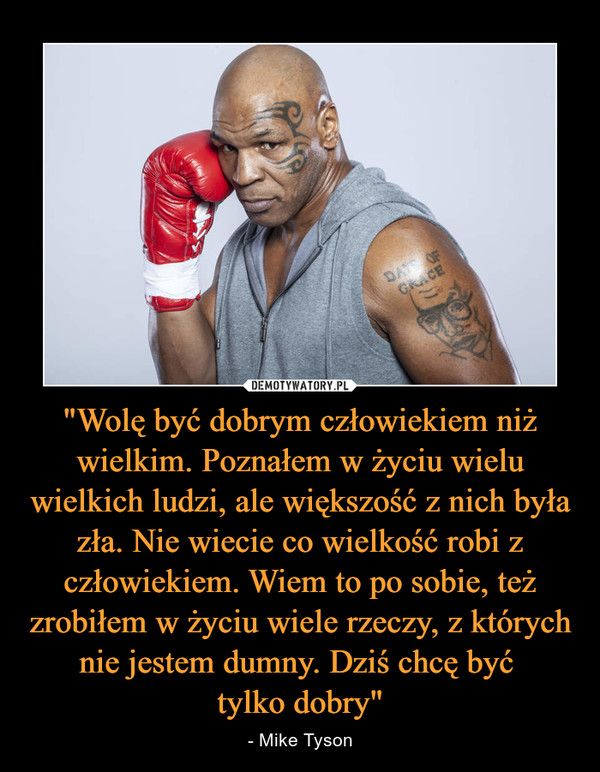 """""""Wolę być dobrym człowiekiem niż wielkim. Poznałem w życiu wielu wielkich ludzi, ale większość z nich była zła. Nie wiecie co wielkość robi z człowiekiem. Wiem to po sobie, też zrobiłem w życiu wiele rzeczy, z których nie jestem dumny. Dziś chcę być tylko dobry"""" – - Mike Tyson"""