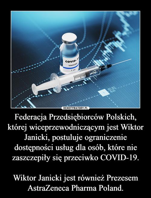 Federacja Przedsiębiorców Polskich, której wiceprzewodniczącym jest Wiktor Janicki, postuluje ograniczenie dostępności usług dla osób, które nie zaszczepiły się przeciwko COVID-19.  Wiktor Janicki jest również Prezesem AstraZeneca Pharma Poland.