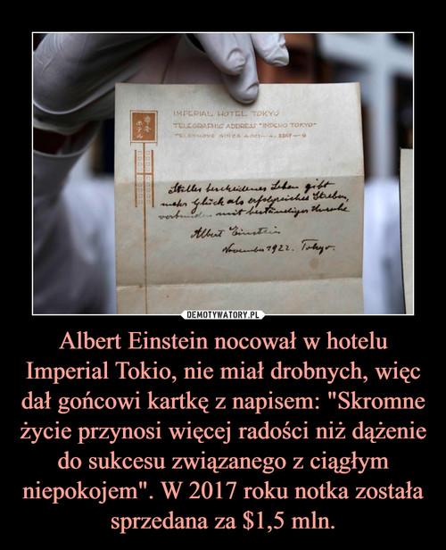 """Albert Einstein nocował w hotelu Imperial Tokio, nie miał drobnych, więc dał gońcowi kartkę z napisem: """"Skromne życie przynosi więcej radości niż dążenie do sukcesu związanego z ciągłym niepokojem"""". W 2017 roku notka została sprzedana za $1,5 mln."""