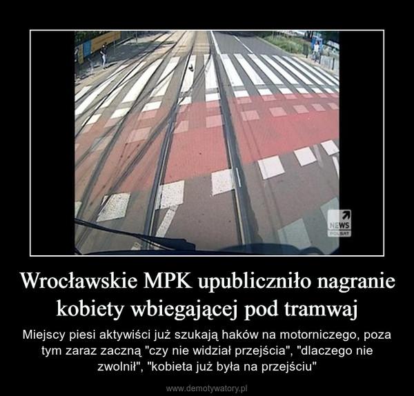 """Wrocławskie MPK upubliczniło nagranie kobiety wbiegającej pod tramwaj – Miejscy piesi aktywiści już szukają haków na motorniczego, poza tym zaraz zaczną """"czy nie widział przejścia"""", """"dlaczego nie zwolnił"""", """"kobieta już była na przejściu"""""""