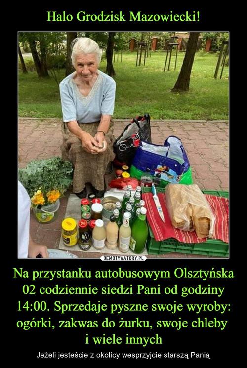 Halo Grodzisk Mazowiecki! Na przystanku autobusowym Olsztyńska 02 codziennie siedzi Pani od godziny 14:00. Sprzedaje pyszne swoje wyroby: ogórki, zakwas do żurku, swoje chleby  i wiele innych