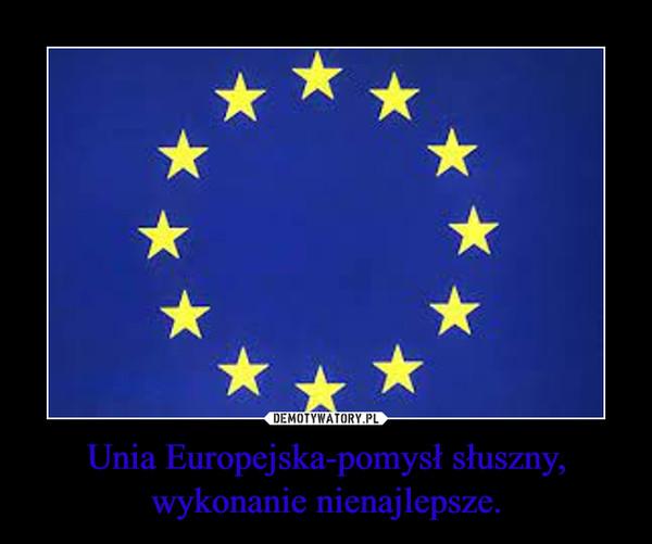 Unia Europejska-pomysł słuszny, wykonanie nienajlepsze. –