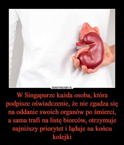 W Singapurze każda osoba, która podpisze oświadczenie, że nie zgadza się na oddanie swoich organów po śmierci, a sama trafi na listę biorców, otrzymuje najniższy priorytet i ląduje na końcu kolejki
