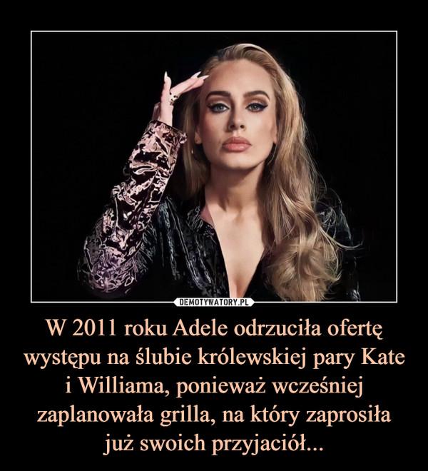 W 2011 roku Adele odrzuciła ofertę występu na ślubie królewskiej pary Kate i Williama, ponieważ wcześniej zaplanowała grilla, na który zaprosiłajuż swoich przyjaciół... –  W 2011 roku Adele odrzuciła ofertę występu na ślubie królewskiej pary Kate i Williama, ponieważ wcześniej zaplanowała grilla, na który zaprosiłajuż swoich przyjaciół