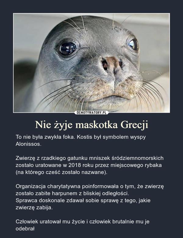 Nie żyje maskotka Grecji – To nie była zwykła foka. Kostis był symbolem wyspy Alonissos.Zwierzę z rzadkiego gatunku mniszek śródziemnomorskich zostało uratowane w 2018 roku przez miejscowego rybaka (na którego cześć zostało nazwane).Organizacja charytatywna poinformowała o tym, że zwierzę zostało zabite harpunem z bliskiej odległości.Sprawca doskonale zdawał sobie sprawę z tego, jakie zwierzę zabija.Człowiek uratował mu życie i człowiek brutalnie mu je odebrał