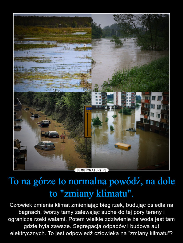 """To na górze to normalna powódź, na dole to """"zmiany klimatu"""". – Człowiek zmienia klimat zmieniając bieg rzek, budując osiedla na bagnach, tworzy tamy zalewając suche do tej pory tereny i ogranicza rzeki wałami. Potem wielkie zdziwienie że woda jest tam gdzie była zawsze. Segregacja odpadów i budowa aut elektrycznych. To jest odpowiedź człowieka na """"zmiany klimatu""""?"""