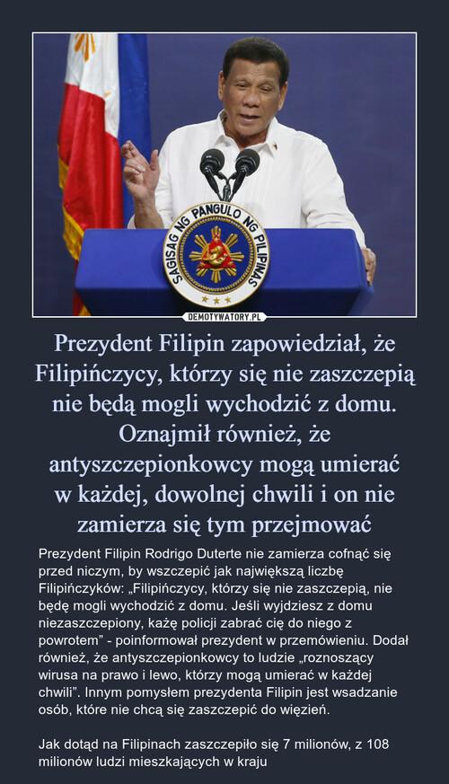 Prezydent Filipin zapowiedział, że Filipińczycy, którzy się nie zaszczepią nie będą mogli wychodzić z domu. Oznajmił również, że antyszczepionkowcy mogą umierać w każdej, dowolnej chwili i on nie zamierza się tym przejmować