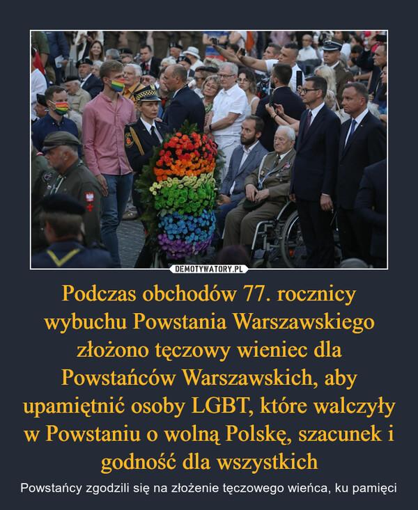 Podczas obchodów 77. rocznicy wybuchu Powstania Warszawskiego złożono tęczowy wieniec dla Powstańców Warszawskich, aby upamiętnić osoby LGBT, które walczyły w Powstaniu o wolną Polskę, szacunek i godność dla wszystkich