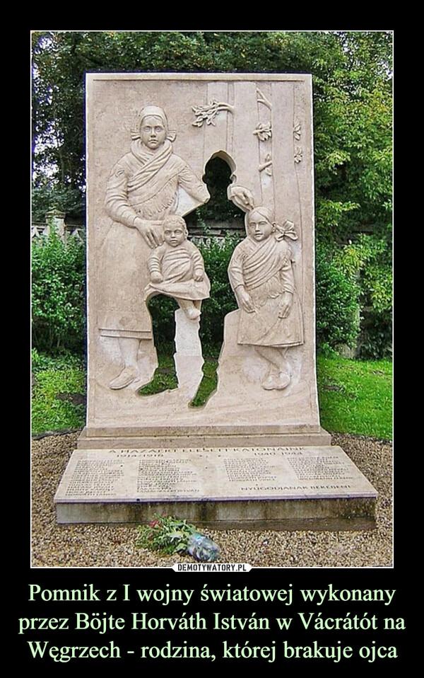 Pomnik z I wojny światowej wykonany przez Böjte Horváth István w Vácrátót na Węgrzech - rodzina, której brakuje ojca –