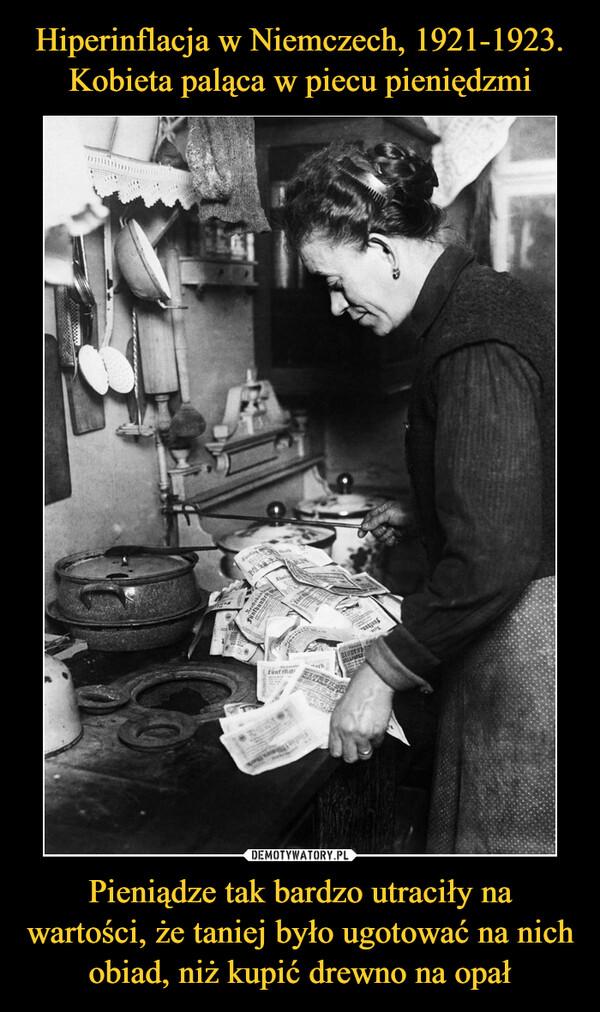 Pieniądze tak bardzo utraciły na wartości, że taniej było ugotować na nich obiad, niż kupić drewno na opał –