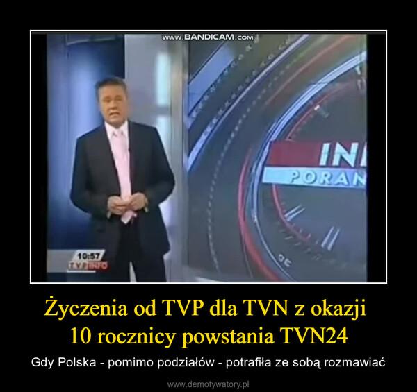Życzenia od TVP dla TVN z okazji 10 rocznicy powstania TVN24 – Gdy Polska - pomimo podziałów - potrafiła ze sobą rozmawiać