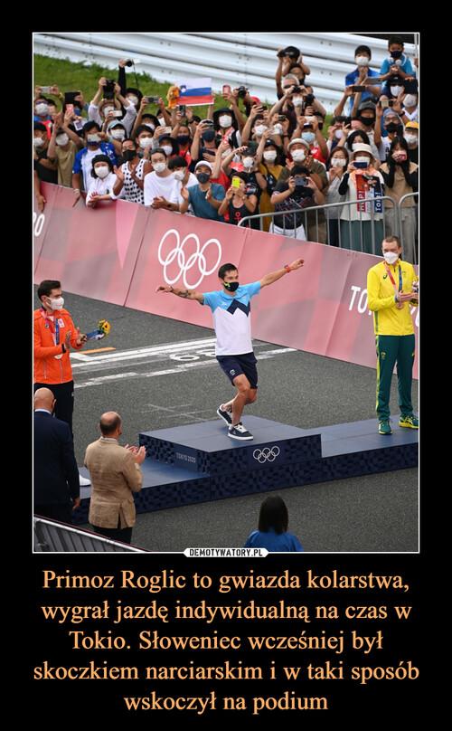 Primoz Roglic to gwiazda kolarstwa, wygrał jazdę indywidualną na czas w Tokio. Słoweniec wcześniej był skoczkiem narciarskim i w taki sposób wskoczył na podium