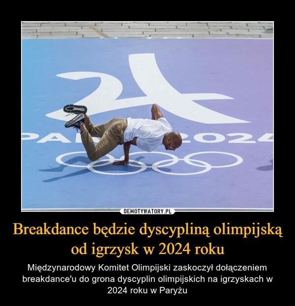 Breakdance będzie dyscypliną olimpijską od igrzysk w 2024 roku – Międzynarodowy Komitet Olimpijski zaskoczył dołączeniem breakdance'u do grona dyscyplin olimpijskich na igrzyskach w 2024 roku w Paryżu