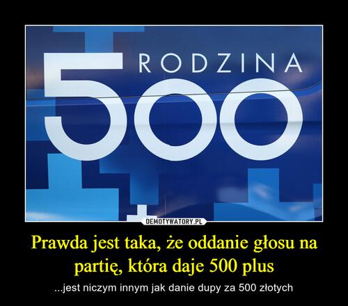 Prawda jest taka, że oddanie głosu na partię, która daje 500 plus