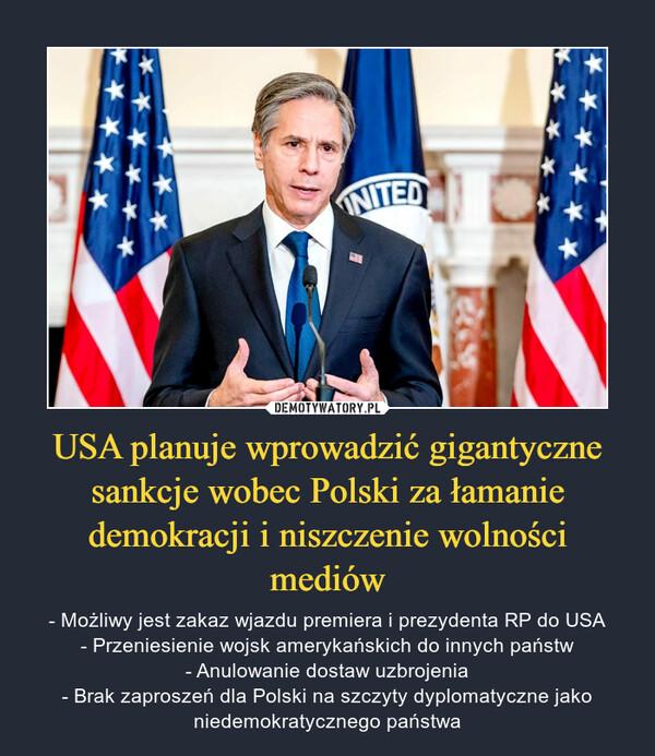 USA planuje wprowadzić gigantyczne sankcje wobec Polski za łamanie demokracji i niszczenie wolności mediów – - Możliwy jest zakaz wjazdu premiera i prezydenta RP do USA- Przeniesienie wojsk amerykańskich do innych państw- Anulowanie dostaw uzbrojenia- Brak zaproszeń dla Polski na szczyty dyplomatyczne jako niedemokratycznego państwa