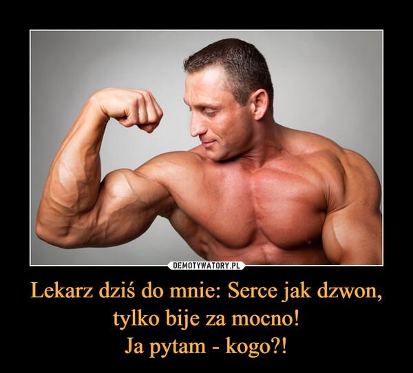 Lekarz dziś do mnie: Serce jak dzwon, tylko bije za mocno!Ja pytam - kogo?! –