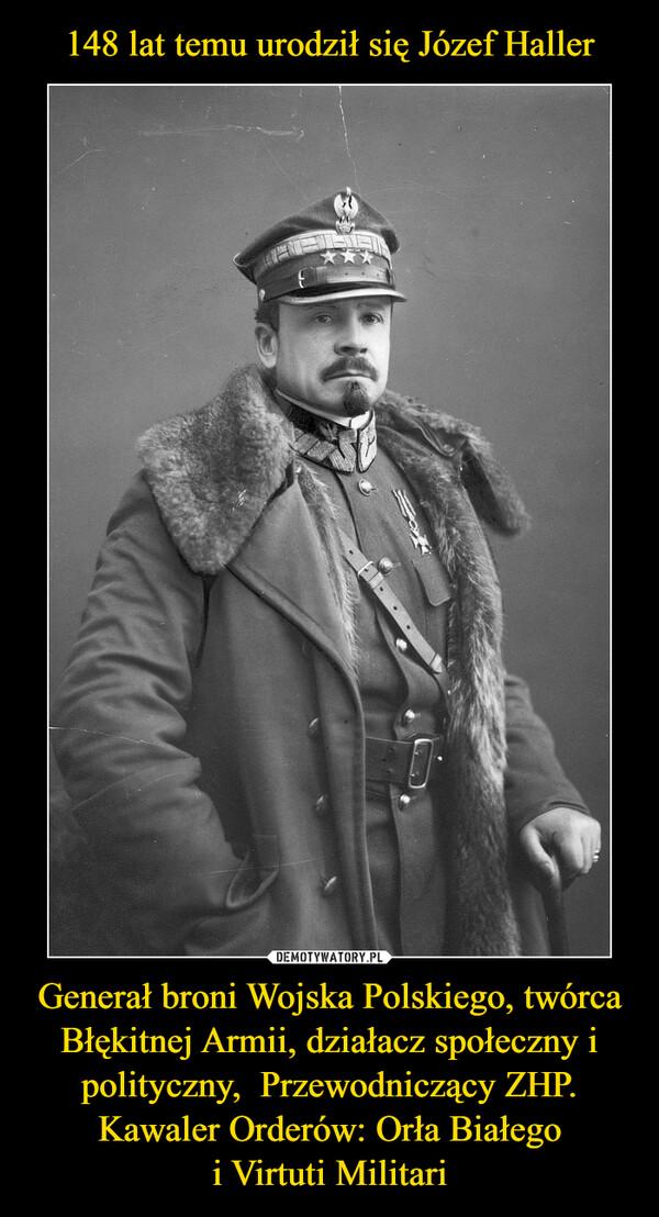 Generał broni Wojska Polskiego, twórca Błękitnej Armii, działacz społeczny i polityczny,  Przewodniczący ZHP. Kawaler Orderów: Orła Białegoi Virtuti Militari –