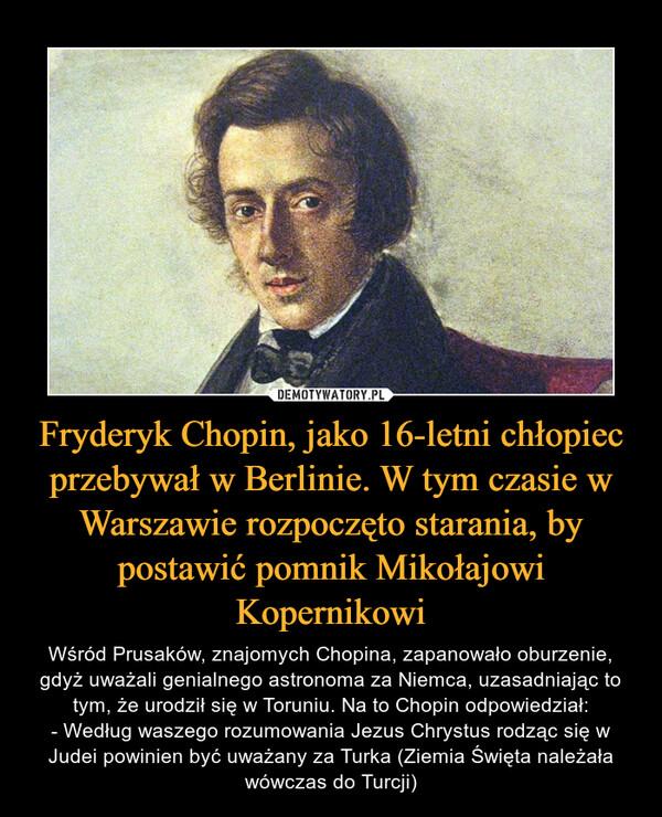 Fryderyk Chopin, jako 16-letni chłopiec przebywał w Berlinie. W tym czasie w Warszawie rozpoczęto starania, by postawić pomnik Mikołajowi Kopernikowi – Wśród Prusaków, znajomych Chopina, zapanowało oburzenie, gdyż uważali genialnego astronoma za Niemca, uzasadniając to tym, że urodził się w Toruniu. Na to Chopin odpowiedział:- Według waszego rozumowania Jezus Chrystus rodząc się w Judei powinien być uważany za Turka (Ziemia Święta należała wówczas do Turcji)
