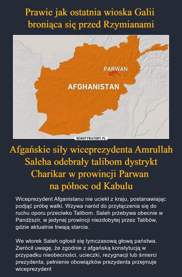 Afgańskie siły wiceprezydenta Amrullah Saleha odebrały talibom dystrykt Charikar w prowincji Parwan na północ od Kabulu – Wiceprezydent Afganistanu nie uciekł z kraju, postanawiając podjąć próbę walki. Wzywa naród do przyłączenia się do ruchu oporu przeciwko Talibom. Saleh przebywa obecnie w Pandższir, w jedynej prowincji niezdobytej przez Talibów, gdzie aktualnie trwają starcia.We wtorek Saleh ogłosił się tymczasową głową państwa. Zwrócił uwagę, że zgodnie z afgańską konstytucją w przypadku nieobecności, ucieczki, rezygnacji lub śmierci prezydenta, pełnienie obowiązków prezydenta przejmuje wiceprezydent