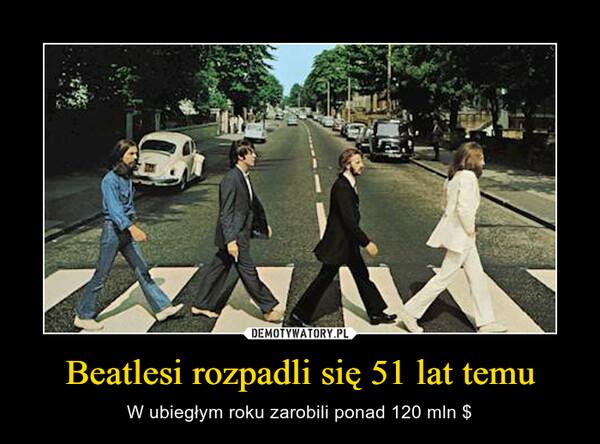 Beatlesi rozpadli się 51 lat temu – W ubiegłym roku zarobili ponad 120 mln $