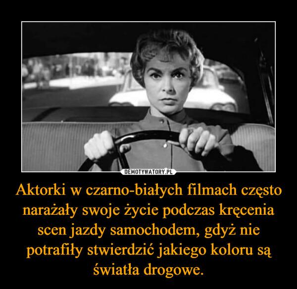 Aktorki w czarno-białych filmach często narażały swoje życie podczas kręcenia scen jazdy samochodem, gdyż nie potrafiły stwierdzić jakiego koloru są światła drogowe.