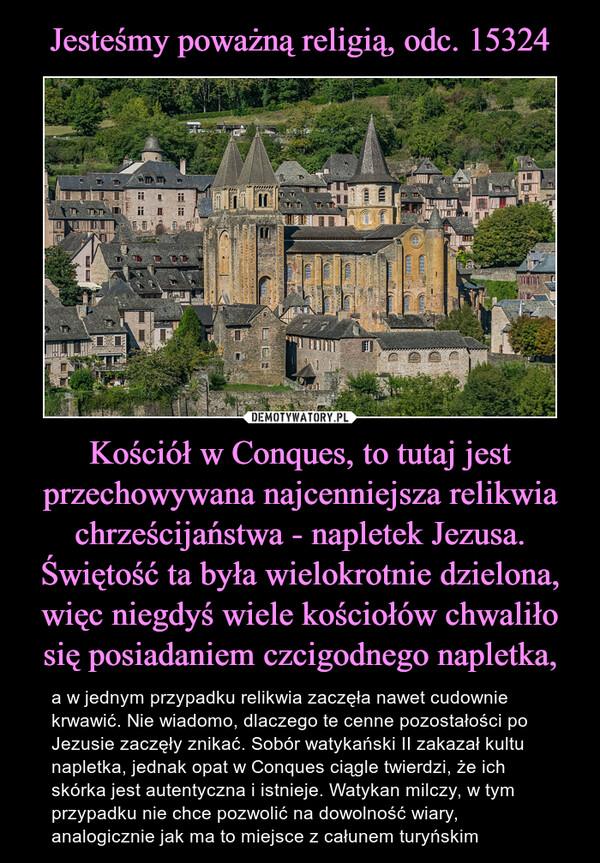 Kościół w Conques, to tutaj jest przechowywana najcenniejsza relikwia chrześcijaństwa - napletek Jezusa. Świętość ta była wielokrotnie dzielona, więc niegdyś wiele kościołów chwaliło się posiadaniem czcigodnego napletka, – a w jednym przypadku relikwia zaczęła nawet cudownie krwawić. Nie wiadomo, dlaczego te cenne pozostałości po Jezusie zaczęły znikać. Sobór watykański II zakazał kultu napletka, jednak opat w Conques ciągle twierdzi, że ich skórka jest autentyczna i istnieje. Watykan milczy, w tym przypadku nie chce pozwolić na dowolność wiary, analogicznie jak ma to miejsce z całunem turyńskim