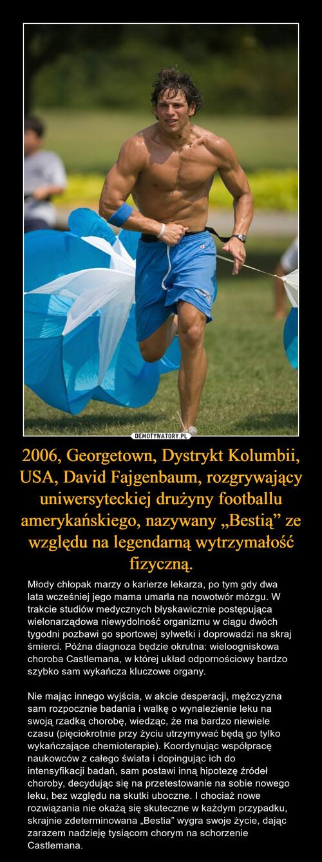 """2006, Georgetown, Dystrykt Kolumbii, USA, David Fajgenbaum, rozgrywający uniwersyteckiej drużyny footballu amerykańskiego, nazywany """"Bestią"""" ze względu na legendarną wytrzymałość fizyczną."""