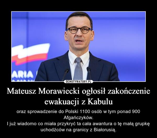 Mateusz Morawiecki ogłosił zakończenie ewakuacji z Kabulu – oraz sprowadzenie do Polski 1100 osób w tym ponad 900 Afgańczyków.I już wiadomo co miała przykryć ta cała awantura o tę małą grupkę uchodźców na granicy z Białorusią.