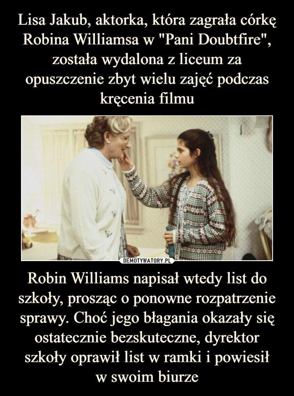 Robin Williams napisał wtedy list do szkoły, prosząc o ponowne rozpatrzenie sprawy. Choć jego błagania okazały się ostatecznie bezskuteczne, dyrektor szkoły oprawił list w ramki i powiesiłw swoim biurze –