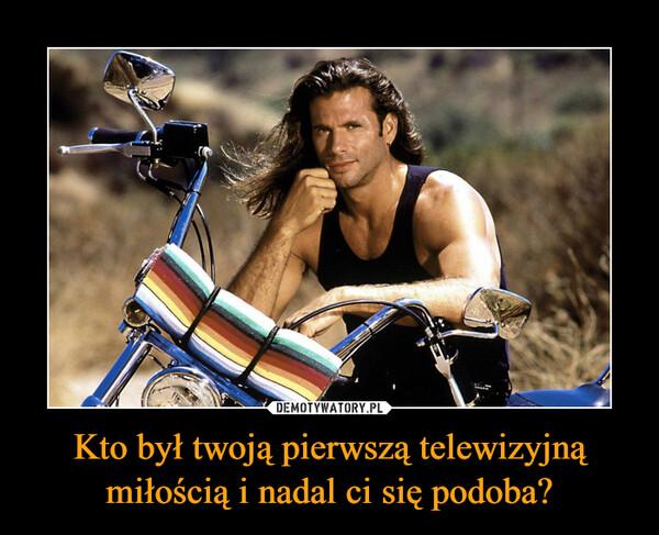 Kto był twoją pierwszą telewizyjną miłością i nadal ci się podoba? –