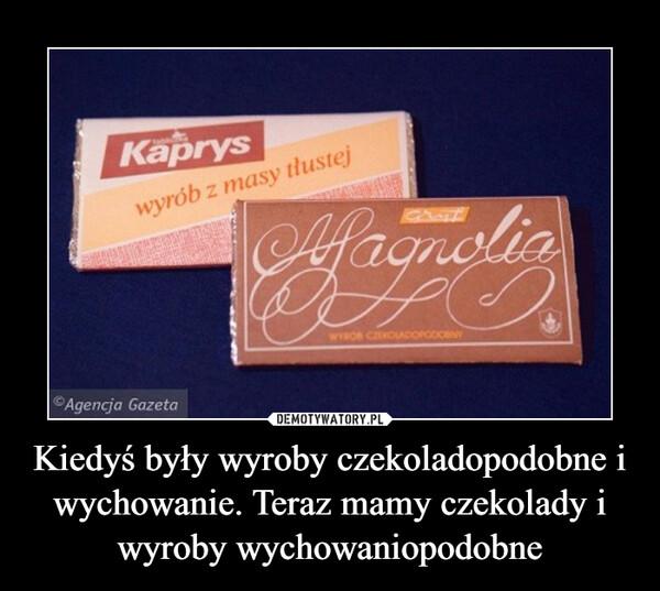 Kiedyś były wyroby czekoladopodobne i wychowanie. Teraz mamy czekolady i wyroby wychowaniopodobne –