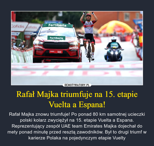 Rafał Majka triumfuje na 15. etapie Vuelta a Espana! – Rafał Majka znowu triumfuje! Po ponad 80 km samotnej ucieczki polski kolarz zwyciężył na 15. etapie Vuelta a Espana. Reprezentujący zespół UAE team Emirates Majka dojechał do mety ponad minutę przed resztą zawodników. Był to drugi triumf w karierze Polaka na pojedynczym etapie Vuelty