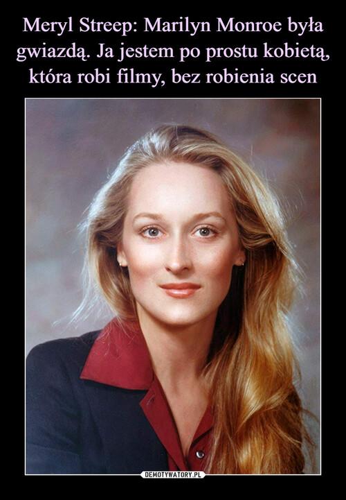 Meryl Streep: Marilyn Monroe była gwiazdą. Ja jestem po prostu kobietą, która robi filmy, bez robienia scen
