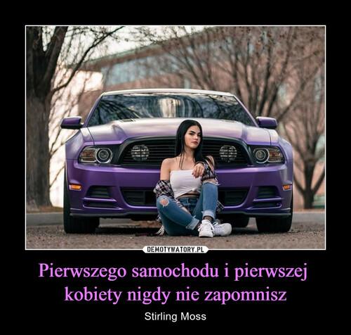 Pierwszego samochodu i pierwszej  kobiety nigdy nie zapomnisz