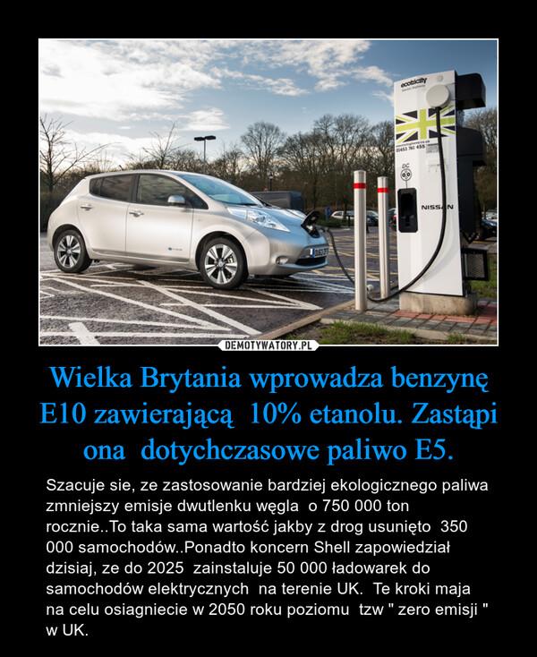 """Wielka Brytania wprowadza benzynę E10 zawierającą  10% etanolu. Zastąpi ona  dotychczasowe paliwo E5. – Szacuje sie, ze zastosowanie bardziej ekologicznego paliwa  zmniejszy emisje dwutlenku węgla  o 750 000 ton rocznie..To taka sama wartość jakby z drog usunięto  350 000 samochodów..Ponadto koncern Shell zapowiedział dzisiaj, ze do 2025  zainstaluje 50 000 ładowarek do samochodów elektrycznych  na terenie UK.  Te kroki maja na celu osiagniecie w 2050 roku poziomu  tzw """" zero emisji """" w UK."""