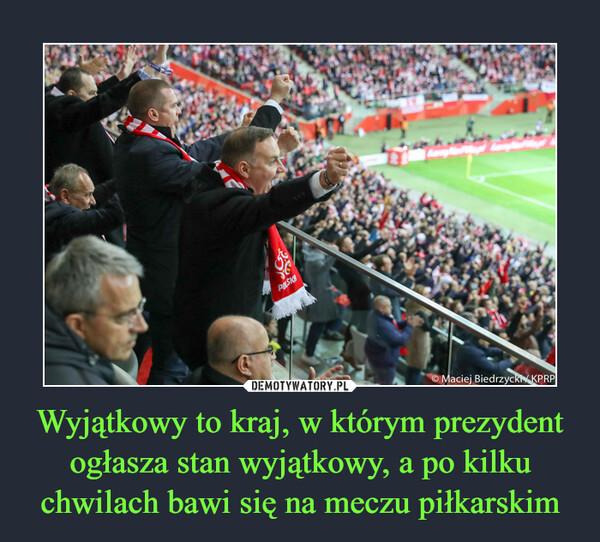 Wyjątkowy to kraj, w którym prezydent ogłasza stan wyjątkowy, a po kilku chwilach bawi się na meczu piłkarskim –