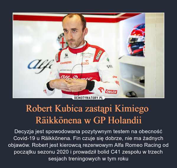 Robert Kubica zastąpi Kimiego Räikkönena w GP Holandii – Decyzja jest spowodowana pozytywnym testem na obecność Covid-19 u Räikkönena. Fin czuje się dobrze, nie ma żadnych objawów. Robert jest kierowcą rezerwowym Alfa Romeo Racing od początku sezonu 2020 i prowadził bolid C41 zespołu w trzech sesjach treningowych w tym roku