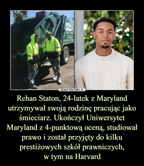 Rehan Staton, 24-latek z Maryland utrzymywał swoją rodzinę pracując jako śmieciarz. Ukończył Uniwersytet Maryland z 4-punktową oceną, studiował prawo i został przyjęty do kilku prestiżowych szkół prawniczych, w tym na Harvard
