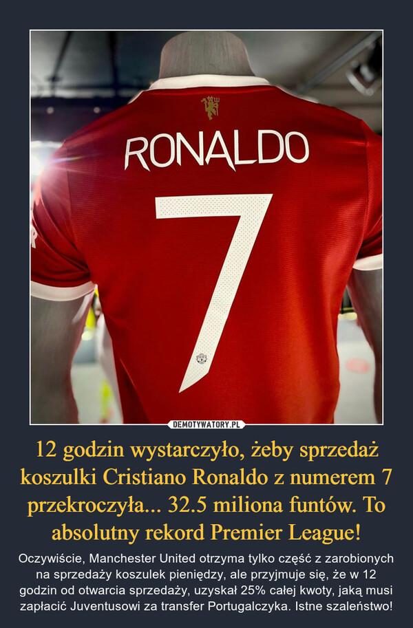12 godzin wystarczyło, żeby sprzedaż koszulki Cristiano Ronaldo z numerem 7 przekroczyła... 32.5 miliona funtów. To absolutny rekord Premier League! – Oczywiście, Manchester United otrzyma tylko część z zarobionych na sprzedaży koszulek pieniędzy, ale przyjmuje się, że w 12 godzin od otwarcia sprzedaży, uzyskał 25% całej kwoty, jaką musi zapłacić Juventusowi za transfer Portugalczyka. Istne szaleństwo!