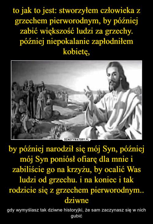 to jak to jest: stworzyłem człowieka z grzechem pierworodnym, by później zabić większość ludzi za grzechy. później niepokalanie zapłodniłem kobietę, by później narodził się mój Syn, później mój Syn poniósł ofiarę dla mnie i zabiliście go na krzyżu, by ocalić Was ludzi od grzechu. i na koniec i tak rodzicie się z grzechem pierworodnym.. dziwne
