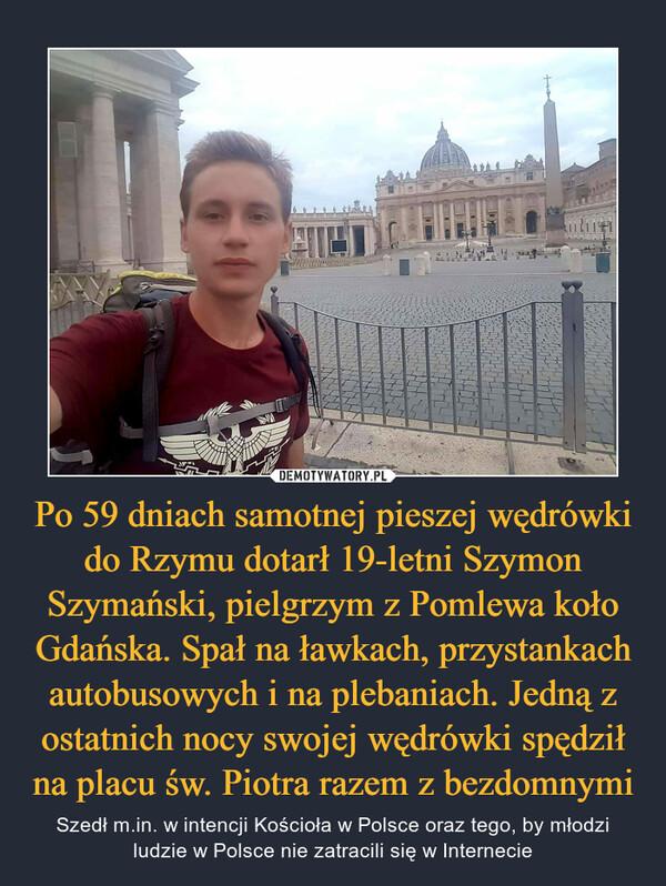Po 59 dniach samotnej pieszej wędrówki do Rzymu dotarł 19-letni Szymon Szymański, pielgrzym z Pomlewa koło Gdańska. Spał na ławkach, przystankach autobusowych i na plebaniach. Jedną z ostatnich nocy swojej wędrówki spędził na placu św. Piotra razem z bezdomnymi – Szedł m.in. w intencji Kościoła w Polsce oraz tego, by młodzi ludzie w Polsce nie zatracili się w Internecie