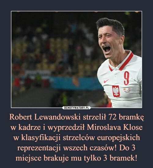 Robert Lewandowski strzelił 72 bramkę w kadrze i wyprzedził Miroslava Klose w klasyfikacji strzelców europejskich reprezentacji wszech czasów! Do 3 miejsce brakuje mu tylko 3 bramek!