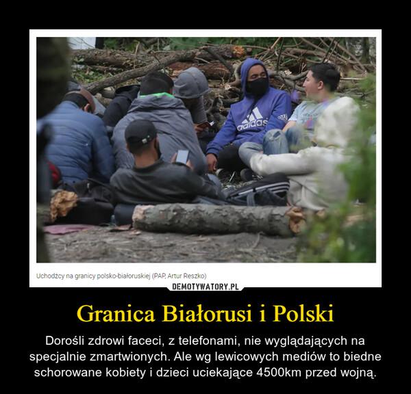 Granica Białorusi i Polski – Dorośli zdrowi faceci, z telefonami, nie wyglądających na specjalnie zmartwionych. Ale wg lewicowych mediów to biedne schorowane kobiety i dzieci uciekające 4500km przed wojną.