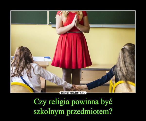 Czy religia powinna byćszkolnym przedmiotem? –