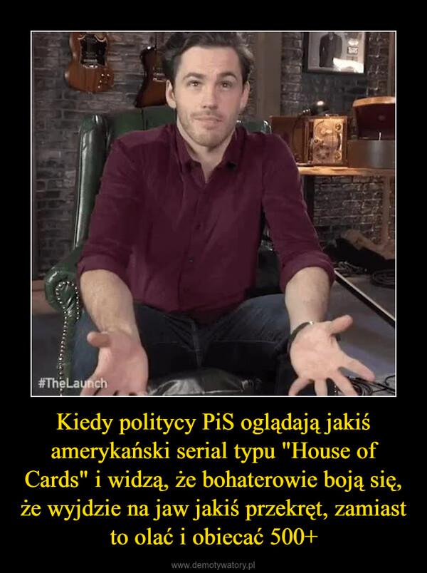 """Kiedy politycy PiS oglądają jakiś amerykański serial typu """"House of Cards"""" i widzą, że bohaterowie boją się, że wyjdzie na jaw jakiś przekręt, zamiast to olać i obiecać 500+ –"""