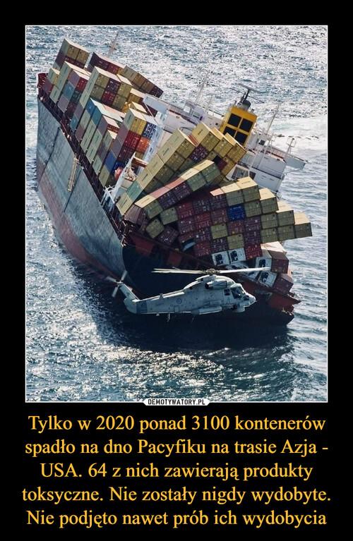Tylko w 2020 ponad 3100 kontenerów spadło na dno Pacyfiku na trasie Azja - USA. 64 z nich zawierają produkty toksyczne. Nie zostały nigdy wydobyte. Nie podjęto nawet prób ich wydobycia