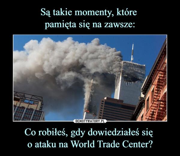 Co robiłeś, gdy dowiedziałeś się o ataku na World Trade Center? –