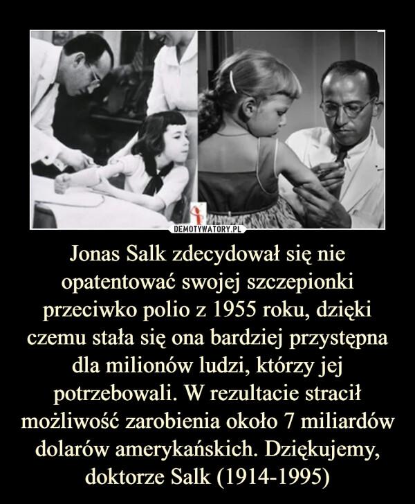Jonas Salk zdecydował się nie opatentować swojej szczepionki przeciwko polio z 1955 roku, dzięki czemu stała się ona bardziej przystępna dla milionów ludzi, którzy jej potrzebowali. W rezultacie stracił możliwość zarobienia około 7 miliardów dolarów amerykańskich. Dziękujemy, doktorze Salk (1914-1995) –
