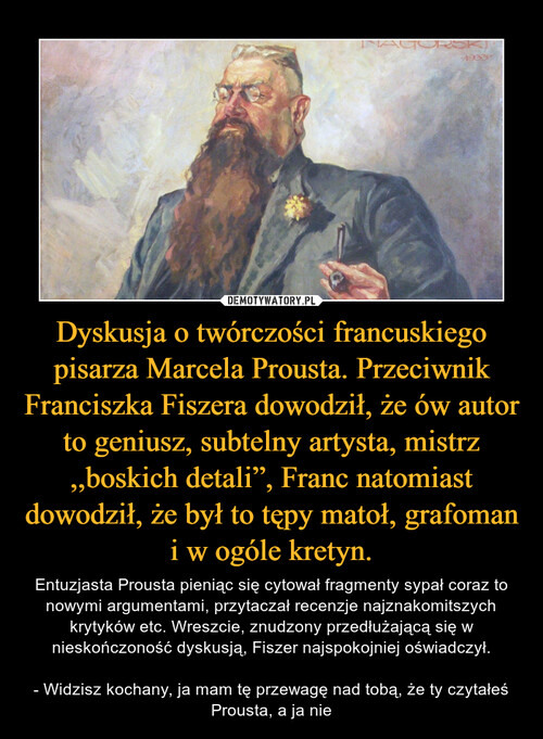 """Dyskusja o twórczości francuskiego pisarza Marcela Prousta. Przeciwnik Franciszka Fiszera dowodził, że ów autor to geniusz, subtelny artysta, mistrz ,,boskich detali"""", Franc natomiast dowodził, że był to tępy matoł, grafoman i w ogóle kretyn."""