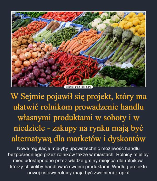 W Sejmie pojawił się projekt, który ma ułatwić rolnikom prowadzenie handlu własnymi produktami w soboty i w niedziele - zakupy na rynku mają być alternatywą dla marketów i dyskontów – Nowe regulacje miałyby upowszechnić możliwość handlu bezpośredniego przez rolników także w miastach. Rolnicy mieliby mieć udostępnione przez władze gminy miejsca dla rolników, którzy chcieliby handlować swoimi produktami. Według projektu nowej ustawy rolnicy mają być zwolnieni z opłat